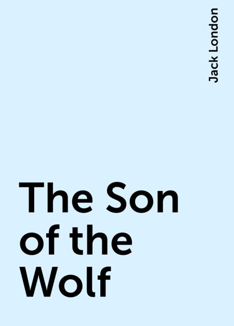 The Son of the Wolf, Jack London