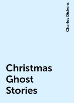 Christmas Ghost Stories, Charles Dickens