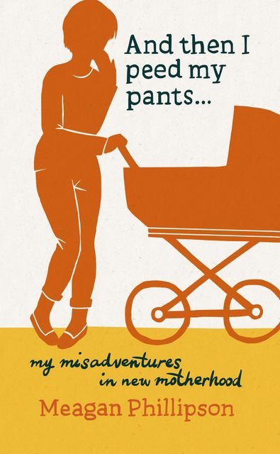And Then I Peed My Pants: My Misadventures in New Motherhood, Meagan Phillipson