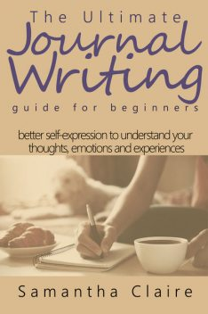 The Ultimate Journal Writing Guide for Beginners, Samantha Claire