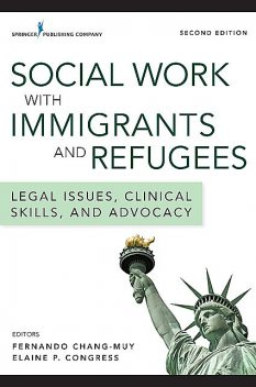 Social Work with Immigrants and Refugees, Elaine P. Congress, Fernando Chang-Muy