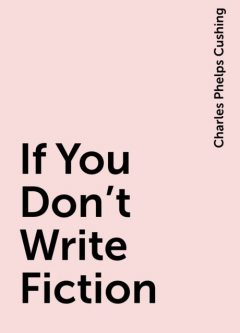 If You Don't Write Fiction, Charles Phelps Cushing