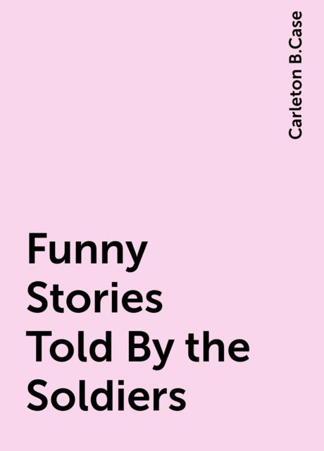 Funny Stories Told By the Soldiers, Carleton B.Case