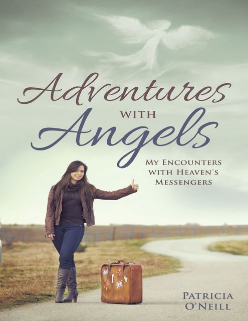 Adventures With Angels: My Encounters With Heaven's Messengers, Patricia O'Neill