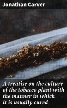A treatise on the culture of the tobacco plant with the manner in which it is usually cured, Jonathan Carver