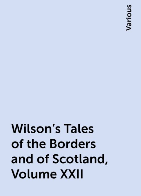 Wilson's Tales of the Borders and of Scotland, Volume XXII, Various