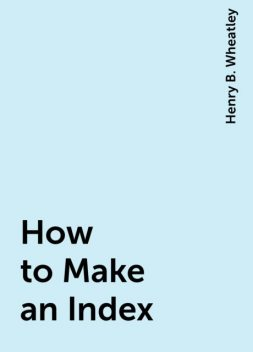 How to Make an Index, Henry B. Wheatley