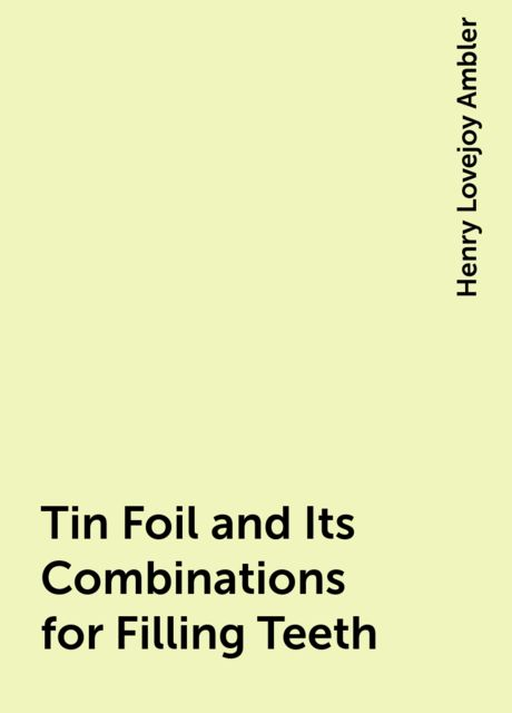Tin Foil and Its Combinations for Filling Teeth, Henry Lovejoy Ambler