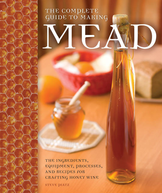 The Complete Guide to Making Mead, Steve Piatz