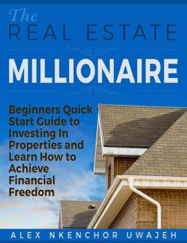 The Real Estate Millionaire – Beginners Quick Start Guide to Investing In Properties and Learn How to Achieve Financial Freedom, Alex Nkenchor Uwajeh