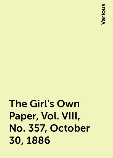 The Girl's Own Paper, Vol. VIII, No. 357, October 30, 1886, Various