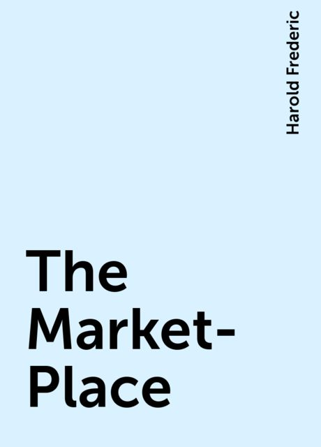 The Market-Place, Harold Frederic