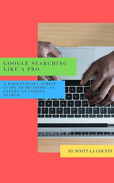 Google Searching Like a Pro, Scott La Counte