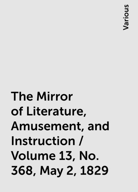 The Mirror of Literature, Amusement, and Instruction / Volume 13, No. 368, May 2, 1829, Various