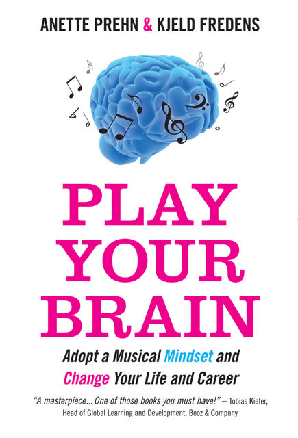 Play Your Brain. Adopt a Musical Mindset and Change your Life and Career, Anette Prehn, Kjeld Fredens