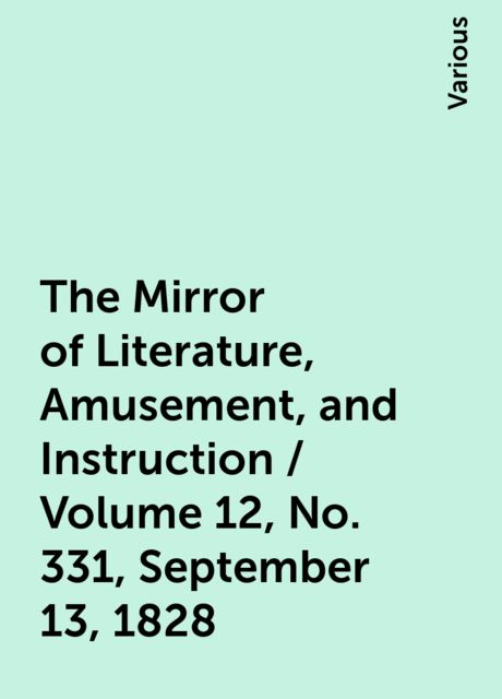 The Mirror of Literature, Amusement, and Instruction / Volume 12, No. 331, September 13, 1828, Various