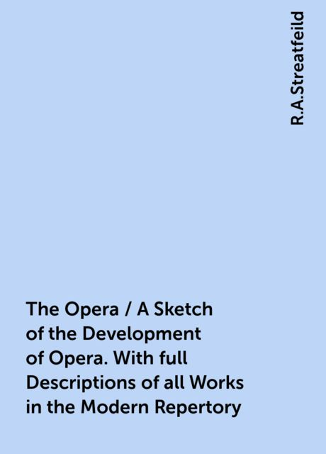 The Opera / A Sketch of the Development of Opera. With full Descriptions of all Works in the Modern Repertory, R.A.Streatfeild