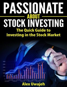 Passionate about Stock Investing: The Quick Guide to Investing in the Stock Market, Alex Uwajeh