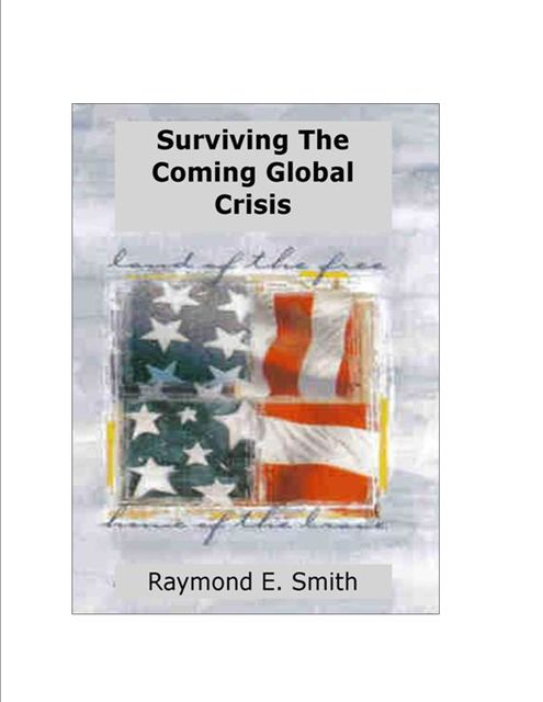Surviving The Coming Global Crisis, Raymond E.Smith