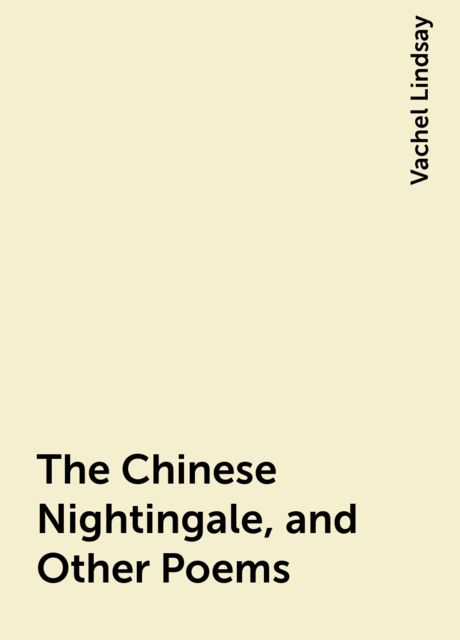 The Chinese Nightingale, and Other Poems, Vachel Lindsay