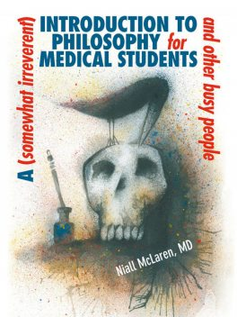A (Somewhat Irreverent) Introduction to Philosophy for Medical Students and Other Busy People, Niall McLaren