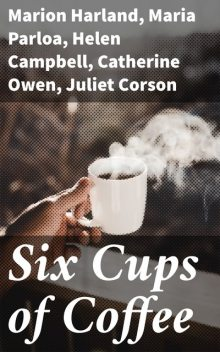 Six Cups of Coffee, Juliet Corson, Maria Parloa, Catherine Owen, Helen Campbell, Marion Harland, Mary J. Lincoln, Hester M. Poole