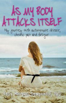 As my body attacks itself: My journey with autoimmune disease, chronic pain & fatigue, Kelly Morgan Dempewolf