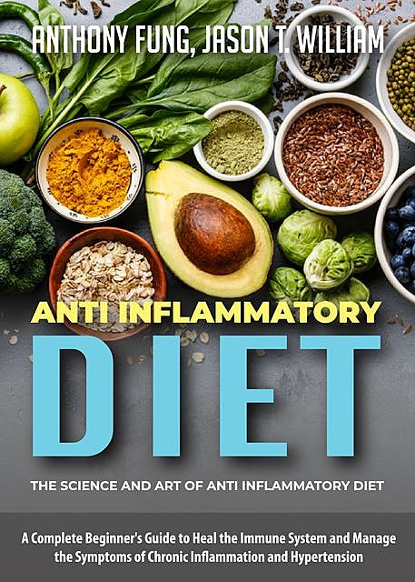 Anti Inflammatory Diet – The Science and Art of Anti Inflammatory Diet, Anthony Fung, Jason T. William