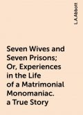 Seven Wives and Seven Prisons; Or, Experiences in the Life of a Matrimonial Monomaniac. a True Story, L.A.Abbott