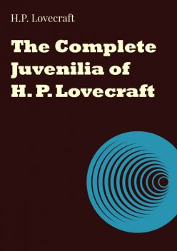 The Complete Juvenilia of H. P. Lovecraft, Howard Lovecraft