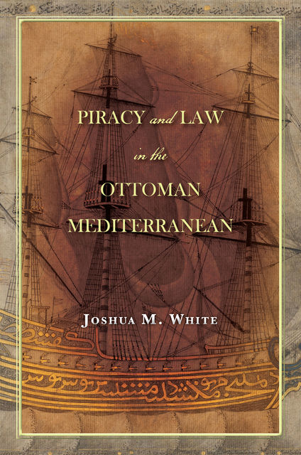Piracy and Law in the Ottoman Mediterranean, Joshua M. White