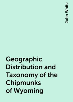 Geographic Distribution and Taxonomy of the Chipmunks of Wyoming, John White