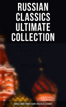 Russian Classics Ultimate Collection: Novels, Short Stories, Plays, Folk Tales & Legends, Anton Chekhov, Nikolai Gogol, Alexander Pushkin, Leo Tolstoy, Mikhail Lermontov, Maxim Gorky, Leonid Andreyev, Ivan Turgenev, Fyodor Dostoevsky, F.K. Sologub, I.N. Potapenko, M.Y. Saltykov, S.T. Semyonov, V.G. Korolenko, V.N. Garshin, M.P. Artzybashev, A.