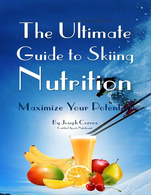 The Ultimate Guide to Skiing Nutrition: Maximize Your Potential, Joseph Correa