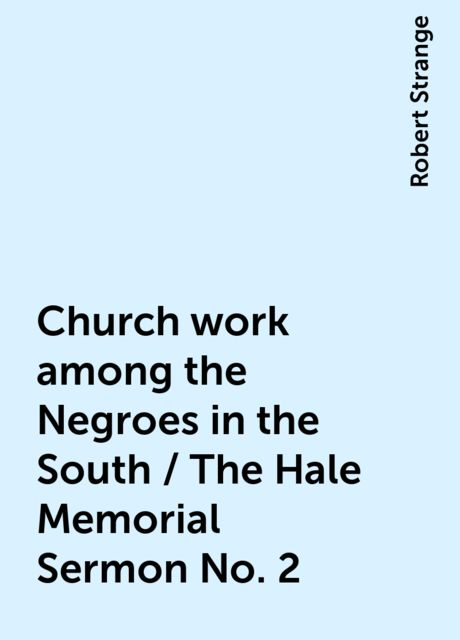 Church work among the Negroes in the South / The Hale Memorial Sermon No. 2, Robert Strange