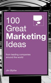 100 Great Marketing Ideas. From leading companies around the world, Jim Blythe