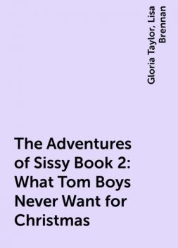 The Adventures of Sissy Book 2: What Tom Boys Never Want for Christmas, Gloria Taylor, Lisa Brennan