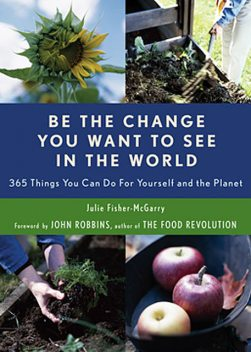 Be The Change You Want To See In The World: 365 Things You Can Do for Yourself and Your Planet, Julie Fisher-McGarry