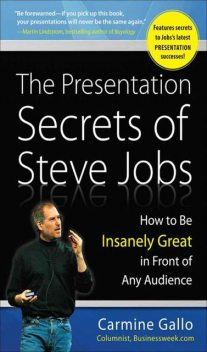 The Presentation Secrets of Steve Jobs: How to Be Insanely Great in Front of Any Audience, Carmine Gallo