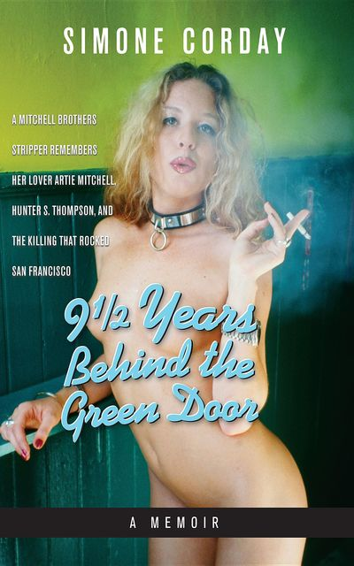 9 1/2 YEARS BEHIND THE GREEN DOOR, A Memoir: A Mitchell Brothers Stripper Remembers Her Lover Artie Mitchell, Hunter S. Thompson, and the Killing that Rocked San Francisco, Simone Corday