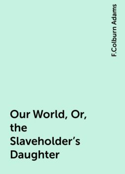 Our World, Or, the Slaveholder's Daughter, F.Colburn Adams