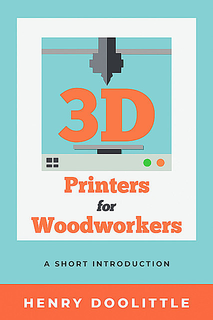 3D Printers for Woodworkers, Henry Doolittle
