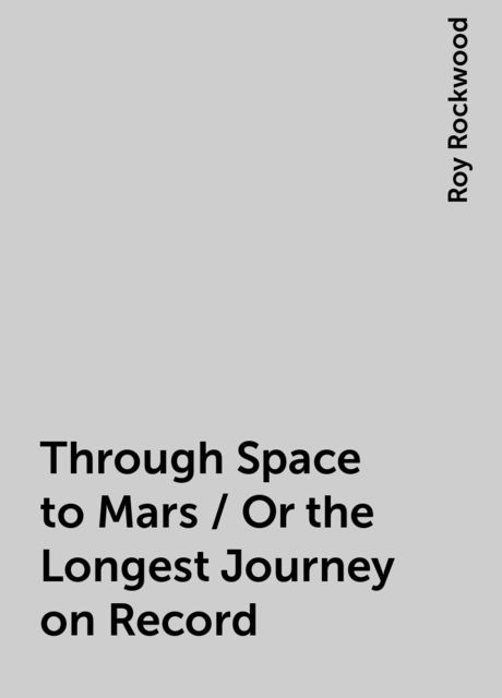 Through Space to Mars / Or the Longest Journey on Record, Roy Rockwood