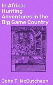 In Africa: Hunting Adventures in the Big Game Country, John T.McCutcheon