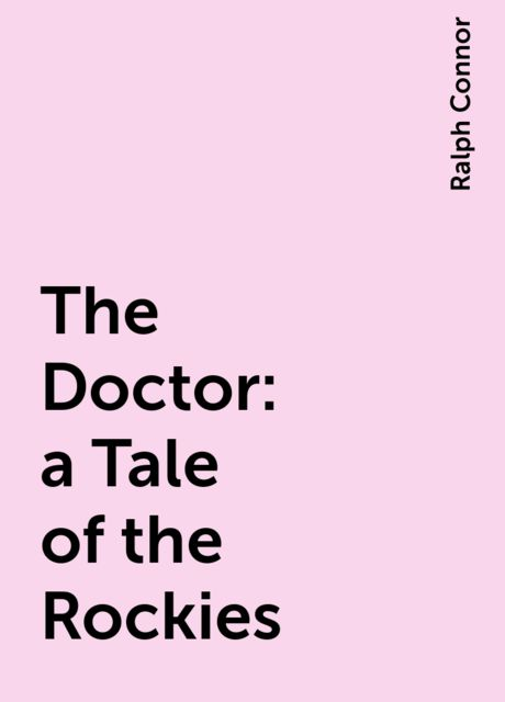 The Doctor : a Tale of the Rockies, Ralph Connor