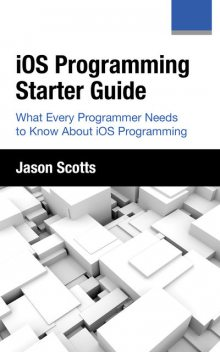 iOS Programming: Starter Guide: What Every Programmer Needs to Know About iOS Programming, Jason Scotts