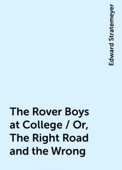 The Rover Boys at College / Or, The Right Road and the Wrong, Edward Stratemeyer