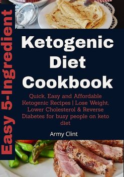 Easy 5 Ingredient Ketogenic Diet Cookbook, Army Clint