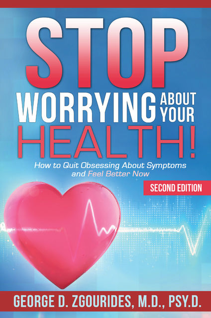 Stop Worrying About Your Health! How to Quit Obsessing About Symptoms and Feel Better Now – Second Edition, George D.Zgourides