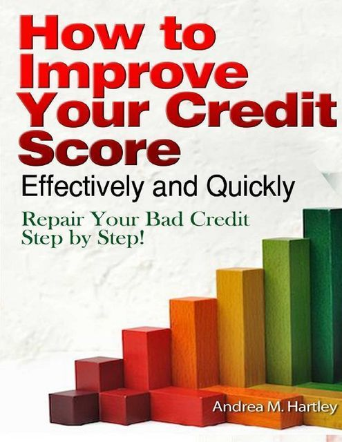 How to Improve Your Credit Score Effectively and Quickly: Repair Your Bad Credit Step by Step!, Andrea M.Hartley
